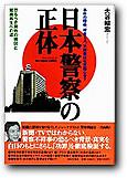 日本警察の正体 - 事件の隠蔽、捜査ミス、不祥事はなぜおこる?  恐るべき腐敗の構図と組織再生への道